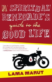 A Spiritual Renegade's Guide to the Good Life ebook by Lama Marut
