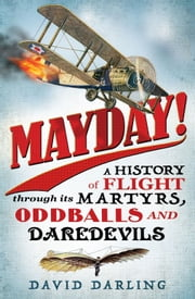 Mayday! - A History of Flight through its Martyrs, Oddballs, and Daredevils ebook by David Darling