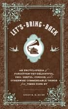 Let's Bring Back - An Encyclopedia of Forgotten-Yet-Delightful, Chic, Useful, Curious, and Otherwise Commendable Things from Times Gone By ebook by Lesley M. M. Blume, Grady McFerrin