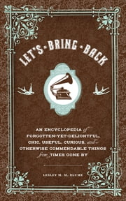 Let's Bring Back - An Encyclopedia of Forgotten-Yet-Delightful, Chic, Useful, Curious, and Otherwise Commendable Things from Times Gone By ebook by Lesley M. M. Blume