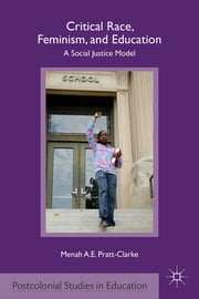 Critical Race, Feminism, and Education - A Social Justice Model ebook by Menah A.E. Pratt-Clarke