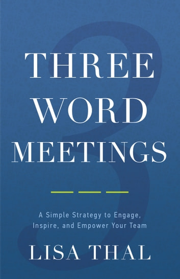 Three Word Meetings - A Simple Strategy to Engage, Inspire, and Empower Your Team ebook by Lisa Thal