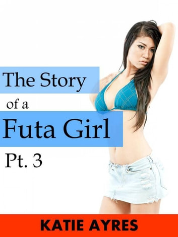 The Story of a Futa Girl Pt. 3 ebook by Katie Ayres