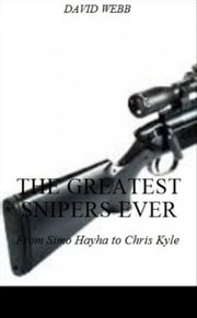 The Greatest Snipers Ever: From Simo Hayha to Chris Kyle ebook by David Webb