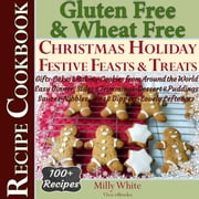 Gluten Free Christmas Holiday Festive Feasts & Treats 100+ Recipe Cookbook: Gifts, Cakes, Baking, Cookies from Around the World, Easy Dinner, Sides, Trimmings, Dessert, Puddings, Sauces, Nibbles, Dips - Wheat Free Gluten Free Diet Recipes for Celiac / Coeliac Disease & Gluten Intolerance Cook Books, #5 ebook by Milly White