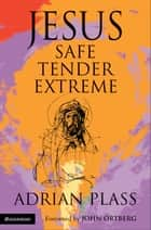 Jesus - Safe, Tender, Extreme ebook by Adrian Plass
