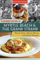 A Culinary History of Myrtle Beach & the Grand Strand - Fish & Grits, Oyster Roasts and Boiled Peanuts ebook by Becky Billingsley