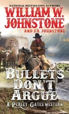 Bullets Don't Argue ebook by William W. Johnstone, J.A. Johnstone