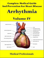 Complete Medical Guide and Prevention for Heart Diseases Volume IV; Arrhythmia ebook by Medical Professionals