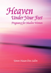 Heaven Under Your Feet - Pregnancy for Muslim Women ebook by Umm Hasan Bint Salim