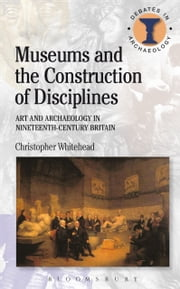Museums and the Construction of Disciplines - Art and Archaeology in Nineteenth-century Britain ebook by Christopher Whitehead