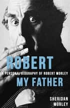 Robert My Father - A Personal Biography of Robert Morley ebook by Sheridan Morley