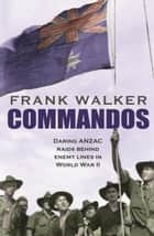 Commandos - Heroic and Deadly ANZAC Raids in World War II ebook by Frank Walker