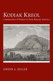 Kodiak Kreol - Communities of Empire in Early Russian America ebook by Gwenn A. Miller