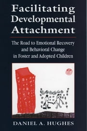 Facilitating Developmental Attachment - The Road to Emotional Recovery and Behavioral Change in Foster and Adopted Children ebook by Daniel A. Hughes