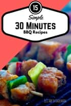 Simple 30 Minutes Barbecue Recipes: Firing-up time for the bbq grill, not included! ebook by Wolfgang Matejek