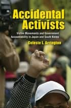 Accidental Activists - Victim Movements and Government Accountability in Japan and South Korea ebook by Celeste L. Arrington