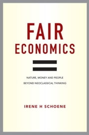 Fair Economics: Nature, money and people beyond neoclassical thinking ebook by Schoene, Irene