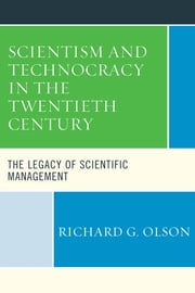 Scientism and Technocracy in the Twentieth Century - The Legacy of Scientific Management ebook by Richard G. Olson