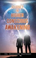 Journey in Higher Conscious Awakening ebook by Marianne Maynard
