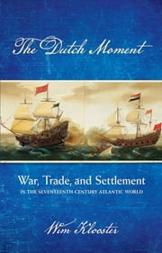 The Dutch Moment - War, Trade, and Settlement in the Seventeenth-Century Atlantic World ebook by William Klooster