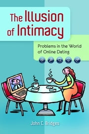 The Illusion of Intimacy: Problems in the World of Online Dating ebook by John C. Bridges