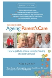 Managing Your Ageing Parent's Care: A practical guide for Australian families ebook by Sumner Kate