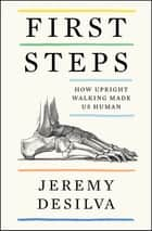 First Steps - How Upright Walking Made Us Human ebook by Jeremy DeSilva