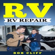 Rv Living: Rv Repair - A Guide to Troubleshoot, Repair, and Upgrade Your Motorhome and Understand RV Electrical Safety audiobook by Bob Cliff