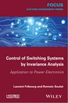 Control of Switching Systems by Invariance Analysis: Applcation to Power Electronics ebook by Laurent Fribourg,Romain Soulat