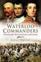 Waterloo Commanders ebook by Andrew Uffindell