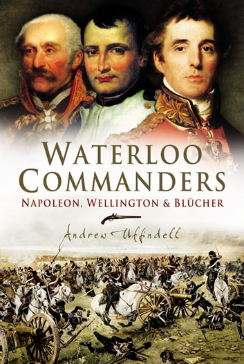 Waterloo Commanders - Napoleon, Wellington and Blucher ebook by Andrew Uffindell