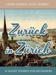 Learn German With Stories: Zurück in Zürich - 10 Short Stories For Beginners ebook by André Klein