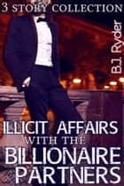 Illicit Affairs with the Billionaire Partners - A Three Story Collection ebook by B.J. Ryder