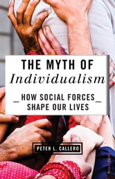The Myth of Individualism - How Social Forces Shape Our Lives ebook by Peter Callero