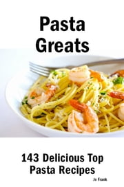 Pasta Greats: 143 Delicious Pasta Recipes: from Almost Instant Pasta Salad to Winter Pesto Pasta with Shrimp - 143 Top Pasta Recipes ebook by Jo Frank