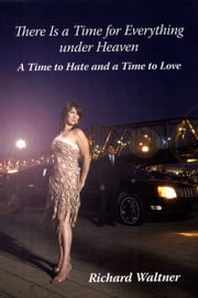 There is a Time for Everything Under Heaven: A Time to Hate and a Time to Love ebook by Richard Waltner PhD