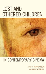 Lost and Othered Children in Contemporary Cinema ebook by Debbie C. Olson,Andrew Scahill,Sage Leslie-McCarthy,Jayne Steel,Stella M. Hockenhull,Adrian Schober,Sarah E. S. Sinwell,Nicole Beth Wallenbrock,Christine Singer,Lindiwe Dovey,Kiu-wai Chu,Gilles Chamerois,Carolyn Salvi,Christian Stewen,Fran Hassencahl