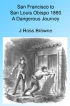 San Francisco to San Louis Obispo 1860 - A Dangerous Journey, Illustrated ebook by J. Ross Browne