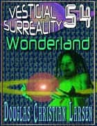 Vestigial Surreality: 54: Wonderland ebook by Douglas Christian Larsen
