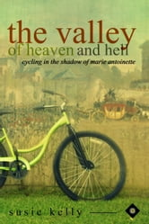 The Valley Of Heaven And Hell: Cycling In The Shadow Of Marie Antoinette ebook by SUSIE KELLY