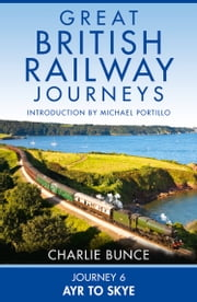 Journey 6: Ayr to Skye (Great British Railway Journeys, Book 6) ebook by Charlie Bunce