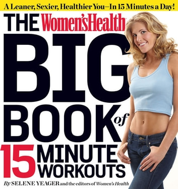 The Women's Health Big Book of 15-Minute Workouts: A Leaner, Sexier, Healthier YouIn 15 Minutes a Day! - A Leaner, Sexier, Healthier You--In 15 Minutes a Day! ebook by Selene Yeager,The Editors of Women's Health