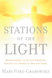 Stations of the Light - Renewing the Ancient Christian Practice of the Via Lucis as a Spiritual Tool for Today ebook by Mary Ford-Grabowsky