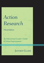 Action Research - An Educational Leader's Guide to School Improvement ebook by Jeffrey Glanz