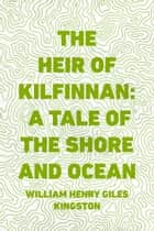 The Heir of Kilfinnan: A Tale of the Shore and Ocean ebook by William Henry Giles Kingston