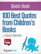 100 Best Quotes from Children's Books ebook by Susan  Gabrielle