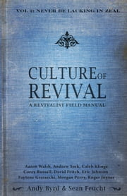 Culture of Revival: A Revivalist Field Manual - Never Be Lacking in Zeal ebook by Andy Byrd,Sean Feucht,Aaron Walsh,Andrew York,Caleb Klinge,Corey Russell,David Fritch,Eric Johnson,Faytene Grasseschi,Morgan Perry,Roger Joyner