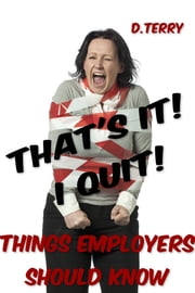 Thats It! I Quit! - Things Employers Should Know ebook by D. Terry