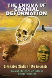 The Enigma of Cranial Deformation: Elongated Skulls of the Ancients ebook by David Hatcher Childress